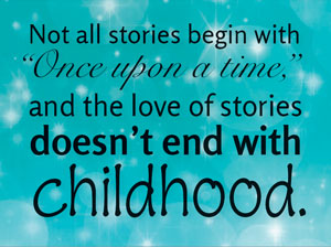 "Not all stories start with ""Once Upon a Time"" and the love of stories doesn't end with childhood."